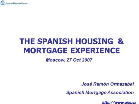 THE SPANISH HOUSING & MORTGAGE EXPERIENCE José Ramón Ormazabal Spanish Mortgage Association Moscow, 27 Oct 2007.
