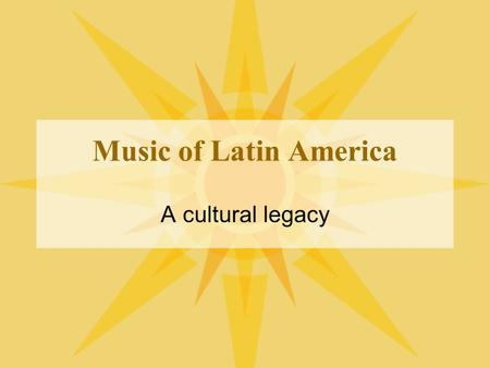 Music of Latin America A cultural legacy. Three Major Influences Native (indigenous) peoples Europeans –Mostly from Spain and Portugal –Others around.
