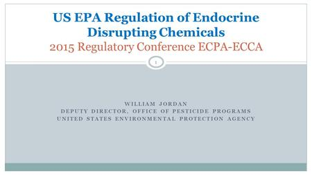 WILLIAM JORDAN DEPUTY DIRECTOR, OFFICE OF PESTICIDE PROGRAMS UNITED STATES ENVIRONMENTAL PROTECTION AGENCY US EPA Regulation of Endocrine Disrupting Chemicals.