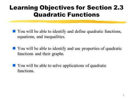 1 Learning Objectives for Section 2.3 Quadratic Functions You will be able to identify and define quadratic functions, equations, and inequalities. You.