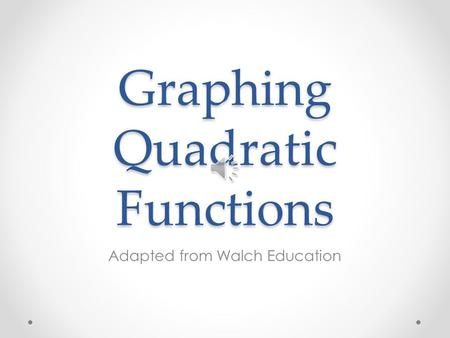 Graphing Quadratic Functions Adapted from Walch Education.