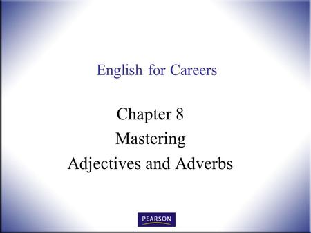 English for Careers Chapter 8 Mastering Adjectives and Adverbs.