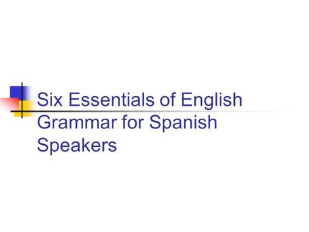 Six Essentials of English Grammar for Spanish Speakers.