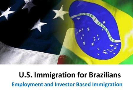 U.S. Immigration for Brazilians Employment and Investor Based Immigration.