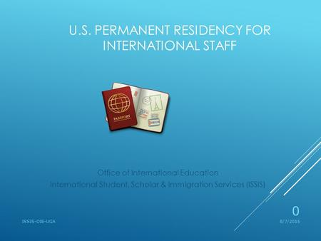 U.S. PERMANENT RESIDENCY FOR INTERNATIONAL STAFF Office of International Education International Student, Scholar & Immigration Services (ISSIS) 8/7/2015ISSIS-OIE-UGA.