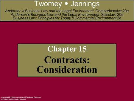 Copyright © 2008 by West Legal Studies in Business A Division of Thomson Learning Chapter 15 Contracts: Consideration Twomey Jennings Anderson's Business.