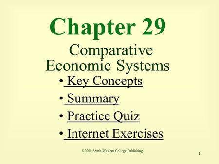 1 Chapter 29 Comparative Economic Systems Key Concepts Key Concepts Summary Practice Quiz Internet Exercises Internet Exercises ©2000 South-Western College.