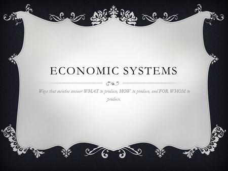ECONOMIC SYSTEMS Ways that societies answer WHAT to produce, HOW to produce, and FOR WHOM to produce.