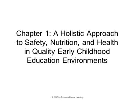 © 2007 by Thomson Delmar Learning Chapter 1: A Holistic Approach to Safety, Nutrition, and Health in Quality Early Childhood Education Environments.