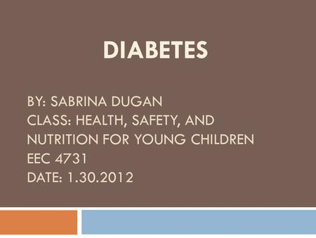 BY: SABRINA DUGAN CLASS: HEALTH, SAFETY, AND NUTRITION FOR YOUNG CHILDREN EEC 4731 DATE: 1.30.2012 DIABETES.