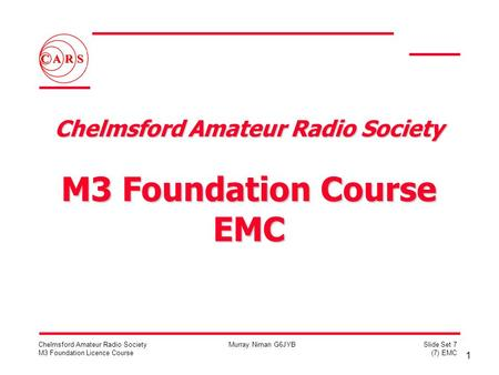1 Chelmsford Amateur Radio Society M3 Foundation Licence Course Murray Niman G6JYBSlide Set 7 (7) EMC Chelmsford Amateur Radio Society M3 Foundation Course.