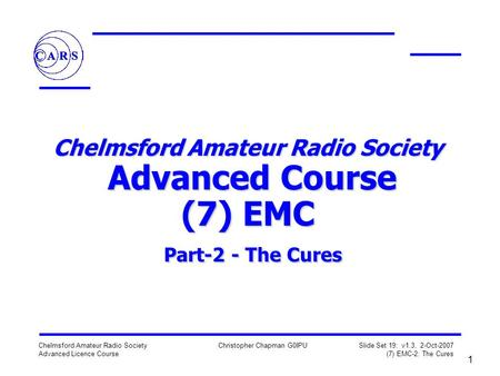 Chelmsford Amateur Radio Society Advanced Licence Course Christopher Chapman G0IPU Slide Set 19: v1.3, 2-Oct-2007 (7) EMC-2: The Cures 1 Chelmsford Amateur.