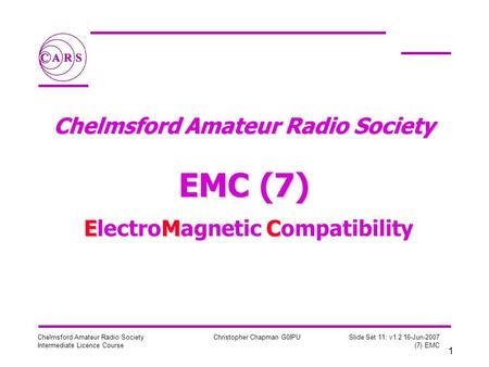 1 Chelmsford Amateur Radio Society Intermediate Licence Course Christopher Chapman G0IPU Slide Set 11: v1.2 16-Jun-2007 (7) EMC Chelmsford Amateur Radio.