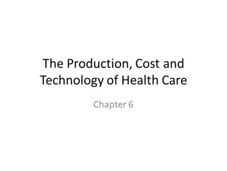 The Production, Cost and Technology of Health Care
