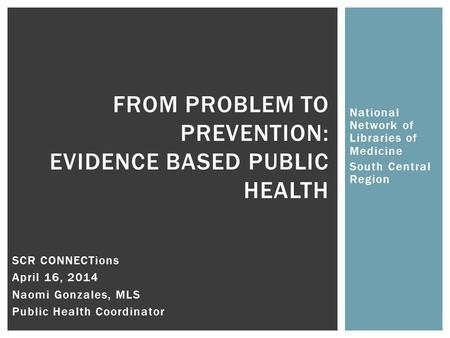 National Network of Libraries of Medicine South Central Region FROM PROBLEM TO PREVENTION: EVIDENCE BASED PUBLIC HEALTH SCR CONNECTions April 16, 2014.
