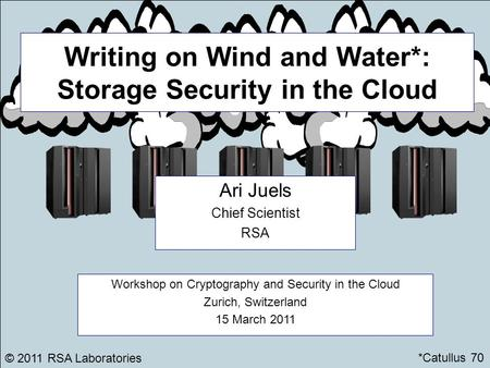 Writing on Wind and Water*: Storage Security in the Cloud Ari Juels Chief Scientist RSA © 2011 RSA Laboratories Workshop on Cryptography and Security in.