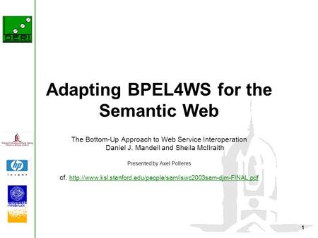 1 Adapting BPEL4WS for the Semantic Web The Bottom-Up Approach to Web Service Interoperation Daniel J. Mandell and Sheila McIlraith Presented by Axel Polleres.