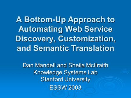 A Bottom-Up Approach to Automating Web Service Discovery, Customization, and Semantic Translation Dan Mandell and Sheila McIlraith Knowledge Systems Lab.