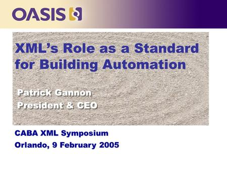 XML's Role as a Standard for Building Automation Patrick Gannon President & CEO Patrick Gannon President & CEO CABA XML Symposium Orlando, 9 February 2005.