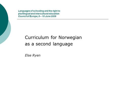 Languages of schooling and the right to plurilingual and intercultural education Council of Europe, 8 – 10 June 2009 Curriculum for Norwegian as a second.