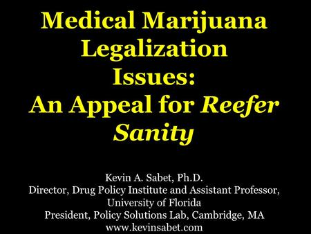 Medical Marijuana Legalization Issues: An Appeal for Reefer Sanity Kevin A. Sabet, Ph.D. Director, Drug Policy Institute and Assistant Professor, University.