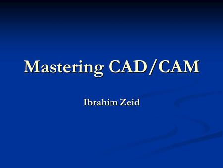 Mastering CAD/CAM Ibrahim Zeid. 2 CHAPTER 1 - INTRODUCTION GOAL Understand and master the nature of CAD/CAM systems, their basic structure, their use.