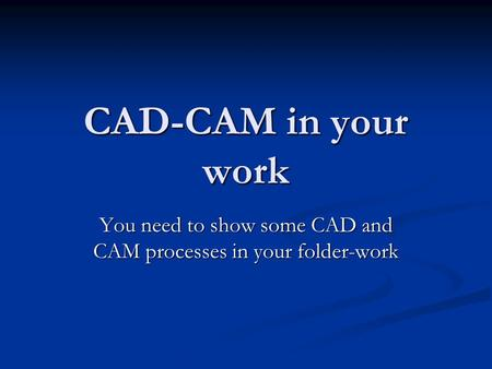 CAD-CAM in your work You need to show some CAD and CAM processes in your folder-work.