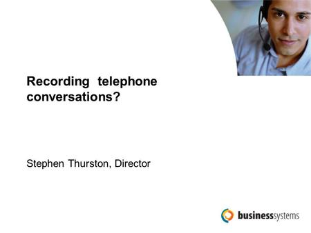 Recording telephone conversations? Stephen Thurston, Director.