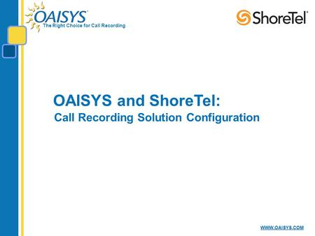 The Right Choice for Call Recording WWW.OAISYS.COM OAISYS and ShoreTel: Call Recording Solution Configuration.