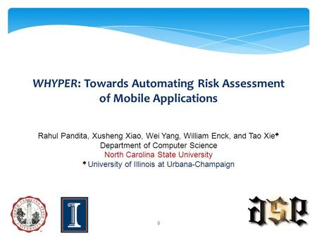 WHYPER: Towards Automating Risk Assessment of Mobile Applications Rahul Pandita, Xusheng Xiao, Wei Yang, William Enck, and Tao Xie ♠ Department of Computer.