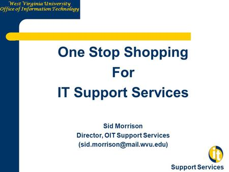 West Virginia University Office of Information Technology Support Services One Stop Shopping For IT Support Services Sid Morrison Director, OIT Support.