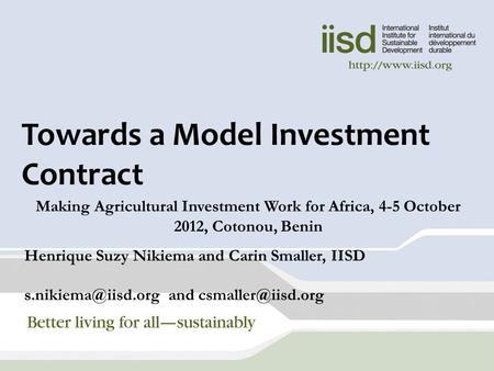 Towards a Model Investment Contract Making Agricultural Investment Work for Africa, 4-5 October 2012, Cotonou, Benin Henrique Suzy Nikiema and Carin Smaller,