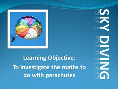 Learning Objective: To investigate the maths to do with parachutes.