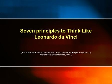 "Seven principles to Think Like Leonardo da Vinci (Ref:""How to think like Leonardo da Vinci: Seven Days to Thinking Like a Genius,"" by Michael Gelb -Delacorte."
