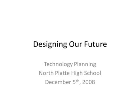 Designing Our Future Technology Planning North Platte High School December 5 th, 2008.