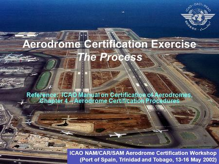 Aerodrome Certification Exercise The Process Reference: ICAO Manual on Certification of Aerodromes, Chapter 4 – Aerodrome Certification Procedures ICAO.