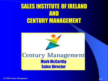 1/26 (C) 2004 Century Management Mark McCarthy Sales Director Mark McCarthy Sales Director SALES INSTITUTE OF IRELAND AND CENTURY MANAGEMENT.