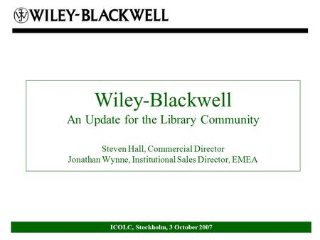 ICOLC, Stockholm, 3 October 2007 Wiley-Blackwell An Update for the Library Community Steven Hall, Commercial Director Jonathan Wynne, Institutional Sales.