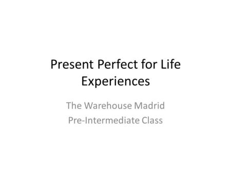 Present Perfect for Life Experiences The Warehouse Madrid Pre-Intermediate Class.