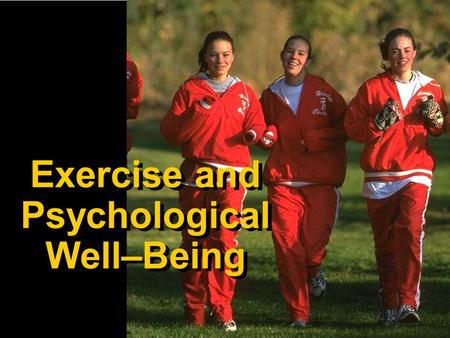 Exercise and Psychological Well–Being. Why Exercise for Psychological Well–Being? Stress is part of our daily lives, and more Americans than ever are.