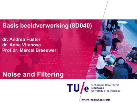 Basis beeldverwerking (8D040) dr. Andrea Fuster dr. Anna Vilanova Prof.dr. Marcel Breeuwer Noise and Filtering.