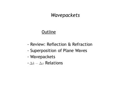 Wavepackets Outline - Review: Reflection & Refraction - Superposition of Plane Waves - Wavepackets - Δk – Δx Relations.