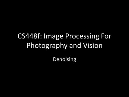 CS448f: Image Processing For Photography and Vision Denoising.