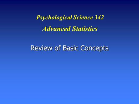 Review of Basic Concepts Psychological Science 342 Advanced Statistics.