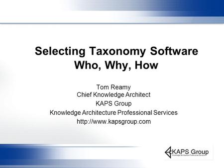 Selecting Taxonomy Software Who, Why, How Tom Reamy Chief Knowledge Architect KAPS Group Knowledge Architecture Professional Services