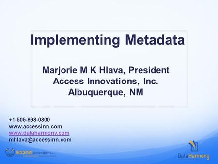 Implementing Metadata Marjorie M K Hlava, President Access Innovations, Inc. Albuquerque, NM +1-505-998-0800