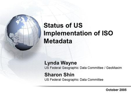 Status of US Implementation of ISO Metadata October 2005 Lynda Wayne US Federal Geographic Data Committee / GeoMaxim Sharon Shin US Federal Geographic.