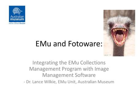 EMu and Fotoware: Integrating the EMu Collections Management Program with Image Management Software - Dr. Lance Wilkie, EMu Unit, Australian Museum.