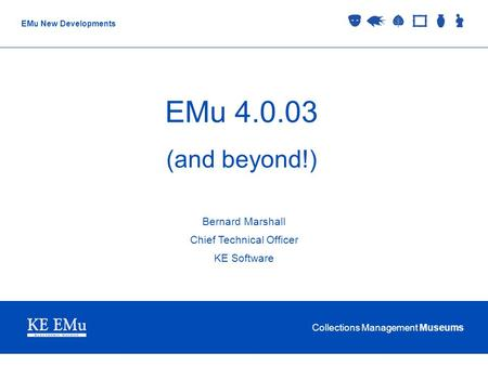 Collections Management Museums EMu New Developments EMu 4.0.03 (and beyond!) Bernard Marshall Chief Technical Officer KE Software.