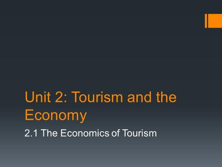 Unit 2: Tourism and the Economy 2.1 The Economics of Tourism.